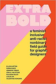 Extra Bold: A Feminist, Inclusive, Anti-Racist, Nonbinary Field Guide for Graphic Designers